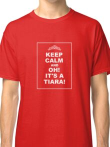 KEEP CALM AND... OH! IT'S A TIARA! Classic T-Shirt