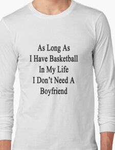 As Long As I Have Basketball In My Life I Don't Need A Boyfriend Long Sleeve T-Shirt