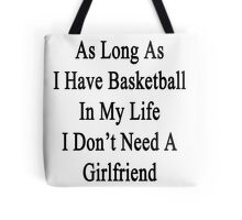 As Long As I Have Basketball In My Life I Don't Need A Girlfriend  Tote Bag