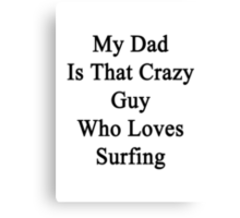 My Dad Is That Crazy Guy Who Loves Surfing Canvas Print