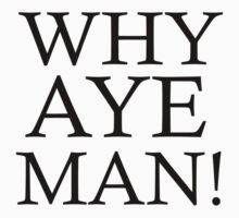WHY AYE MAN! by mcdba