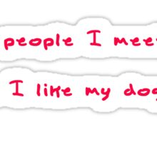 The more people I meet, the more I like my dog.  Sticker