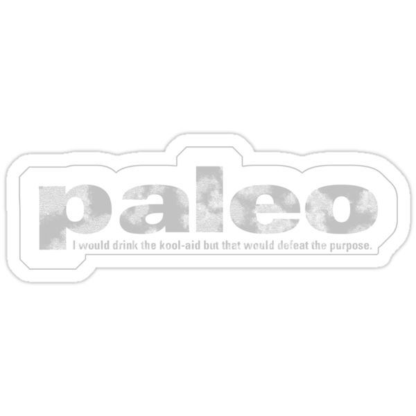Paleo: I would drink the kool-aid, but that would defeat the purpose by goodedesign
