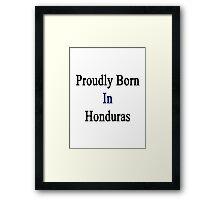 Proudly Born In Honduras Framed Print