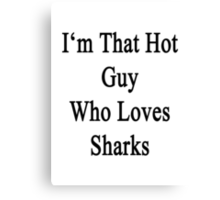 I'm That Hot Guy Who Loves Sharks Canvas Print