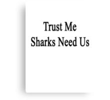 Trust Me Sharks Need Us Canvas Print