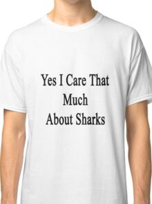 Yes I Care That Much About Sharks Classic T-Shirt