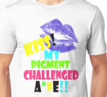 KISS MY PIGMENT CHALLENGED A**E Unisex T-Shirt