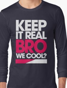 Keep It Real Bro, We Cool? Long Sleeve T-Shirt