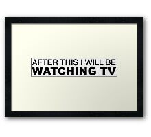 AFTER THIS I WILL BE WATCHING TV Framed Print