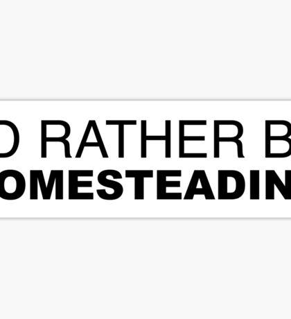 I'D RATHER BE HOMESTEADING Sticker