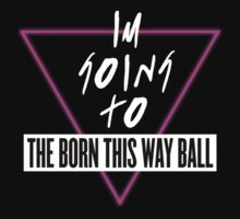 I'm Going To The Born This Way Ball (White) by HausOfNathan