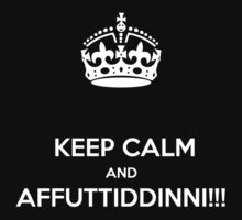 KEEP CALM & AFFUTTIDINNI!!!!! by karmadesigner