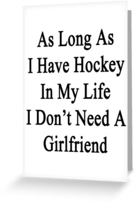 As Long As I Have Hockey In My Life I Don't Need A Girlfriend  by supernova23