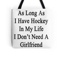 As Long As I Have Hockey In My Life I Don't Need A Girlfriend  Tote Bag