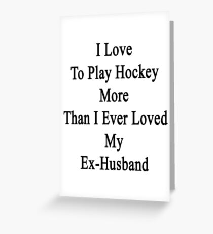 I Love To Play Hockey More Than I Ever Loved My Ex-Husband Greeting Card
