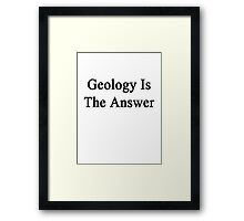 Geology Is The Answer Framed Print