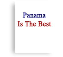 Panama Is The Best Canvas Print
