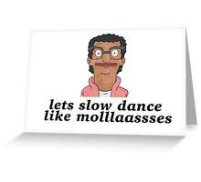 Lets slow dance like molasses  Greeting Card