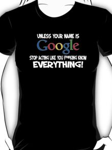 Unless your name is Google, stop acting like you f*cking know everything T-Shirt