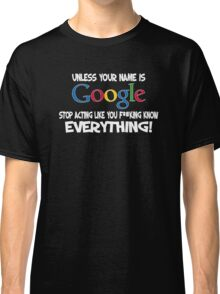 Unless your name is Google, stop acting like you f*cking know everything Classic T-Shirt