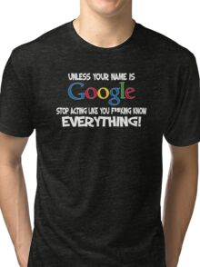 Unless your name is Google, stop acting like you f*cking know everything Tri-blend T-Shirt