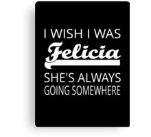 I Wish I Was Felicia Canvas Print