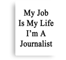 My Job Is My Life I'm A Journalist Canvas Print