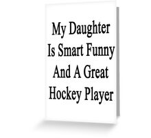 My Daughter Is Smart Funny And A Great Hockey Player Greeting Card