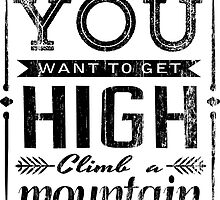 If you want to get high climb a mountain. by TASHARTS