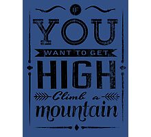 If you want to get high climb a mountain. Photographic Print