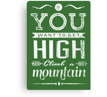 If you want to get high, climb a mountain. Canvas Print