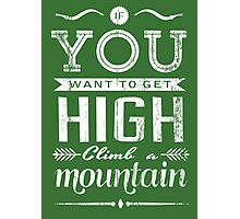 If you want to get high, climb a mountain. Photographic Print