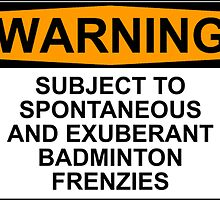 WARNING: SUBJECT TO SPONTANEOUS AND EXUBERANT BADMINTON FRENZIES by Rob Price