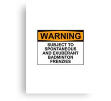 WARNING: SUBJECT TO SPONTANEOUS AND EXUBERANT BADMINTON FRENZIES Canvas Print