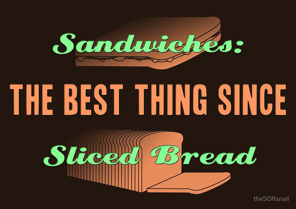 The Best Thing Since Sliced Bread by the50ftsnail