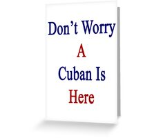 Don't Worry A Cuban Is Here Greeting Card