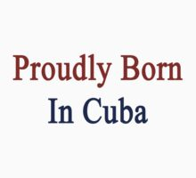 Proudly Born In Cuba One Piece - Short Sleeve
