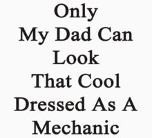 Only My Dad Can Look That Cool Dressed As A Mechanic Kids Clothes