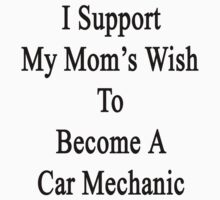 I Support My Mom's Wish To Become A Car Mechanic Baby Tee