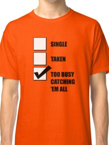 Single, Taken, Too Busy Catching 'Em All! Classic T-Shirt