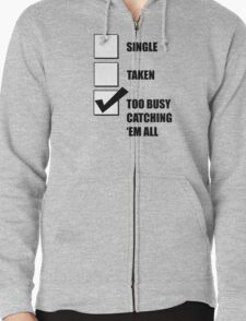 Single, Taken, Too Busy Catching 'Em All! Zipped Hoodie