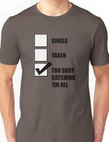 Single, Taken, Too Busy Catching 'Em All! Unisex T-Shirt