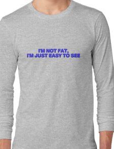 I'm not fat, I'm just easy to see. Long Sleeve T-Shirt