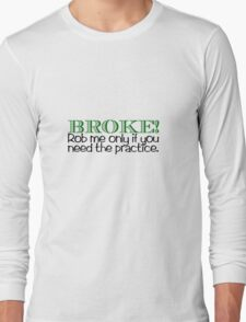 BROKE! Rob me only if you need the practice. Long Sleeve T-Shirt