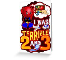 I Was Terrible 2 & 3 Greeting Card