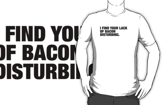 I Find Your Lack of Bacon Disturbing (Black Text) by BetterWithBacon