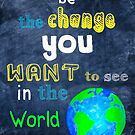 Be The Change You Want To See In The World - Motivational by Mark Tisdale