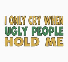 I Only Cry When Ugly People Hold Me Kids Tee