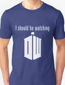 I should be watching Doctor Who T-Shirt